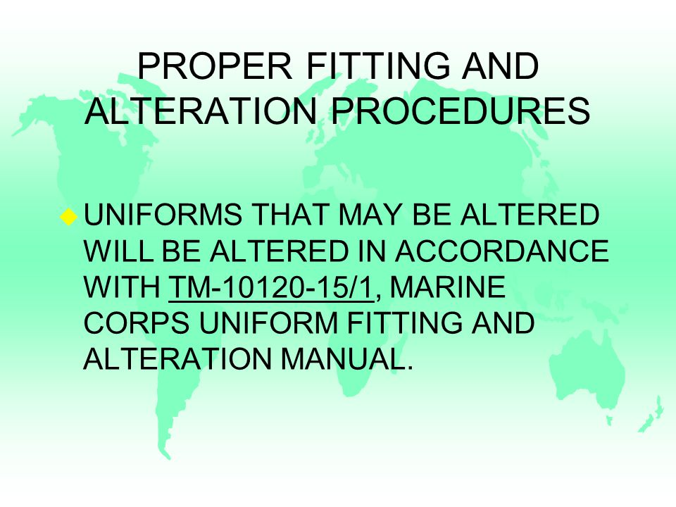 PROPER FITTING AND ALTERATION PROCEDURES u UNIFORMS THAT MAY BE ALTERED WILL BE ALTERED IN ACCORDANCE WITH TM-10120-15/1, MARINE CORPS UNIFORM FITTING AND ALTERATION MANUAL.