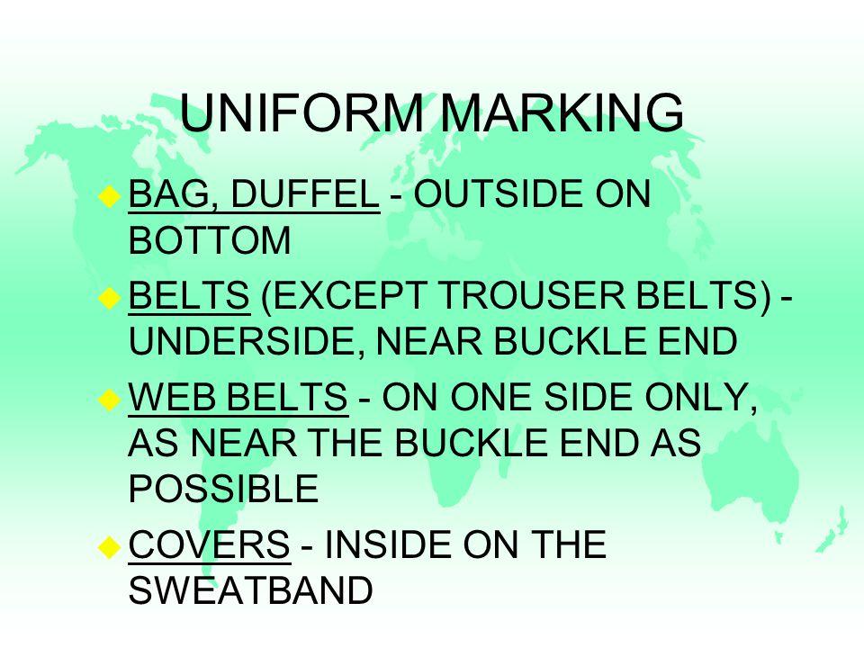 UNIFORM MARKING u BAG, DUFFEL - OUTSIDE ON BOTTOM u BELTS (EXCEPT TROUSER BELTS) - UNDERSIDE, NEAR BUCKLE END u WEB BELTS - ON ONE SIDE ONLY, AS NEAR THE BUCKLE END AS POSSIBLE u COVERS - INSIDE ON THE SWEATBAND