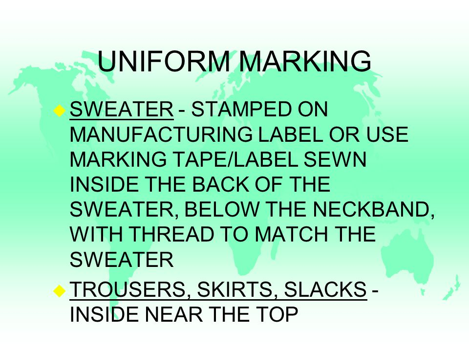 UNIFORM MARKING u SWEATER - STAMPED ON MANUFACTURING LABEL OR USE MARKING TAPE/LABEL SEWN INSIDE THE BACK OF THE SWEATER, BELOW THE NECKBAND, WITH THREAD TO MATCH THE SWEATER u TROUSERS, SKIRTS, SLACKS - INSIDE NEAR THE TOP