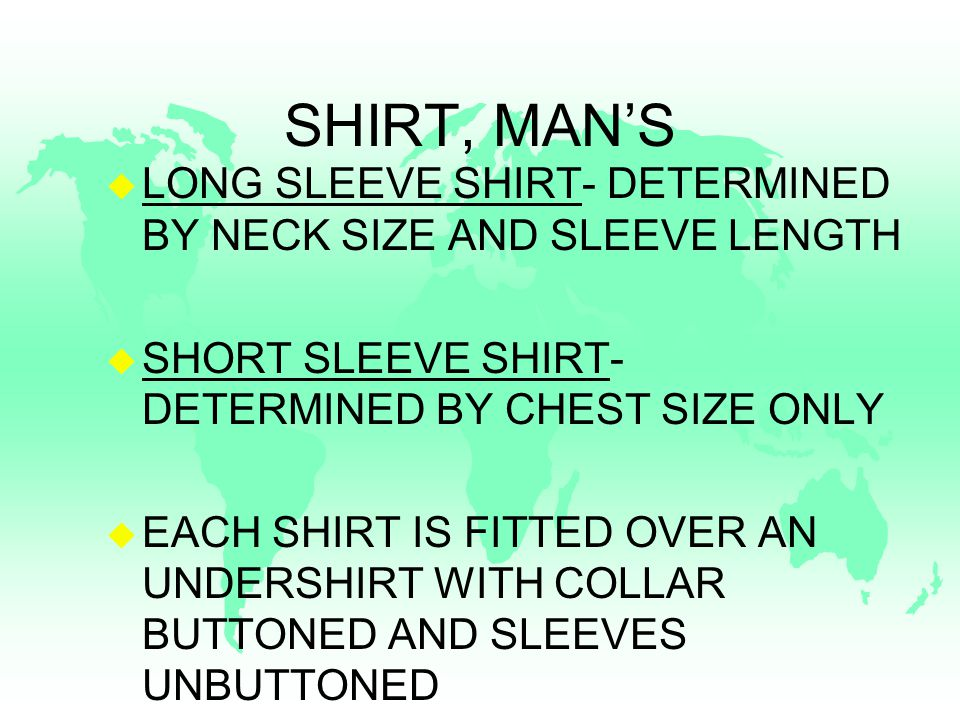 SHIRT, MAN'S u AMPLE ROOM TO PERMIT FREE USE OF ARMS WITHOUT BINDING u COLLAR OF THE LONG SLEEVE SHIRT WILL ALLOW FOR INSERTION OF THE INDEX FINGER u LENGTH IS 2 ABOVE SECOND JOINT OF THE THUMB WITH A 1/2 TOLERANCE