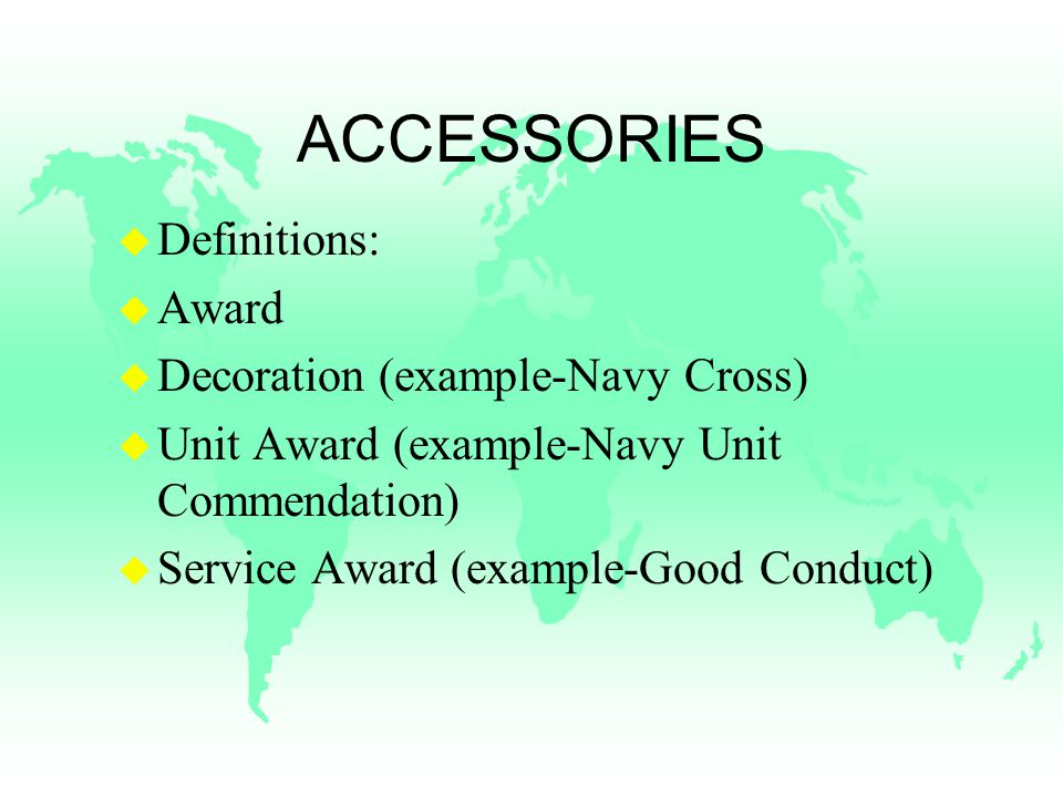 ACCESSORIES u Definitions: u Award u Decoration (example-Navy Cross) u Unit Award (example-Navy Unit Commendation) u Service Award (example-Good Conduct)