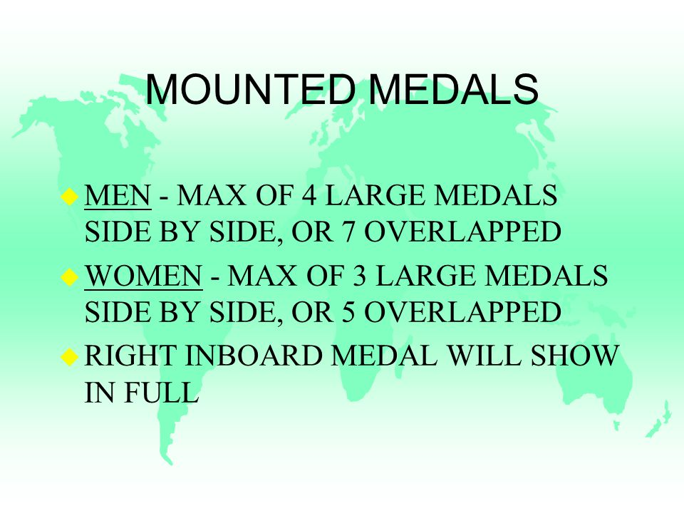 MOUNTED MEDALS u MEN - MAX OF 4 LARGE MEDALS SIDE BY SIDE, OR 7 OVERLAPPED u WOMEN - MAX OF 3 LARGE MEDALS SIDE BY SIDE, OR 5 OVERLAPPED u RIGHT INBOARD MEDAL WILL SHOW IN FULL