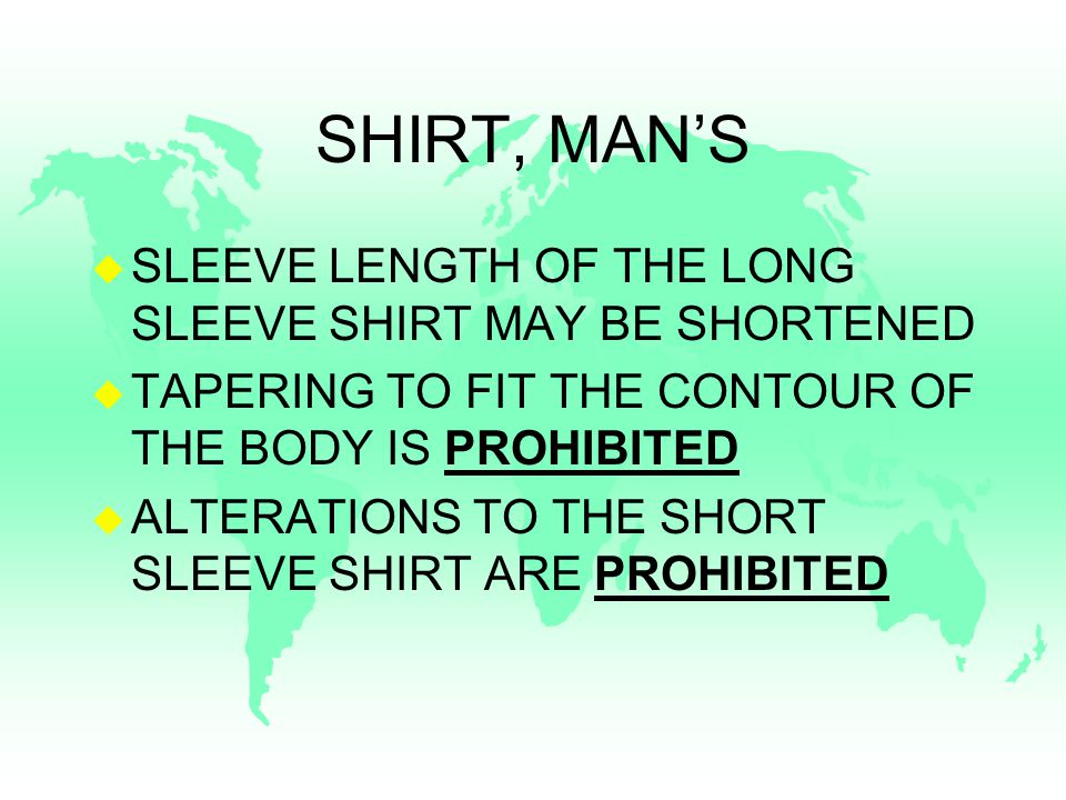 SHIRT, MAN'S u SLEEVE LENGTH OF THE LONG SLEEVE SHIRT MAY BE SHORTENED u TAPERING TO FIT THE CONTOUR OF THE BODY IS PROHIBITED u ALTERATIONS TO THE SHORT SLEEVE SHIRT ARE PROHIBITED