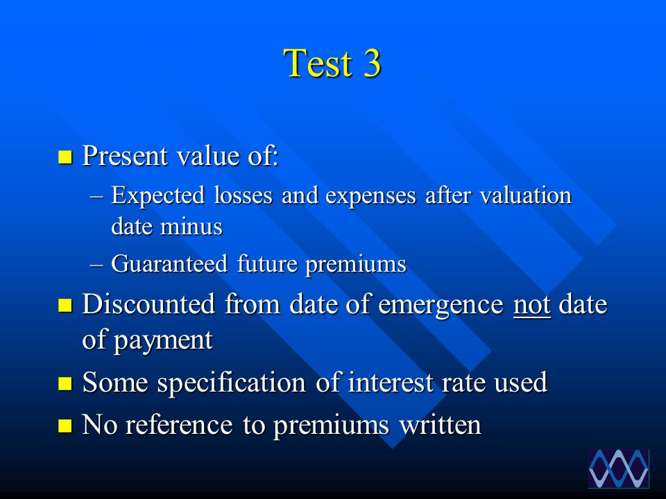 Test 3 n Present value of: –Expected losses and expenses after valuation date minus –Guaranteed future premiums n Discounted from date of emergence no