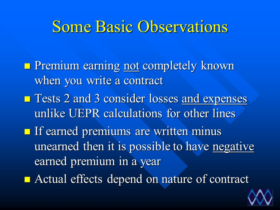 Some Basic Observations n Premium earning not completely known when you write a contract n Tests 2 and 3 consider losses and expenses unlike UEPR calc