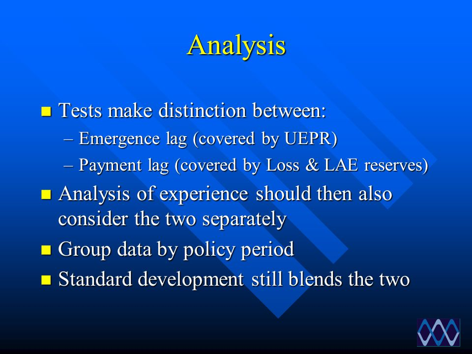 Analysis n Tests make distinction between: –Emergence lag (covered by UEPR) –Payment lag (covered by Loss & LAE reserves) n Analysis of experience sho