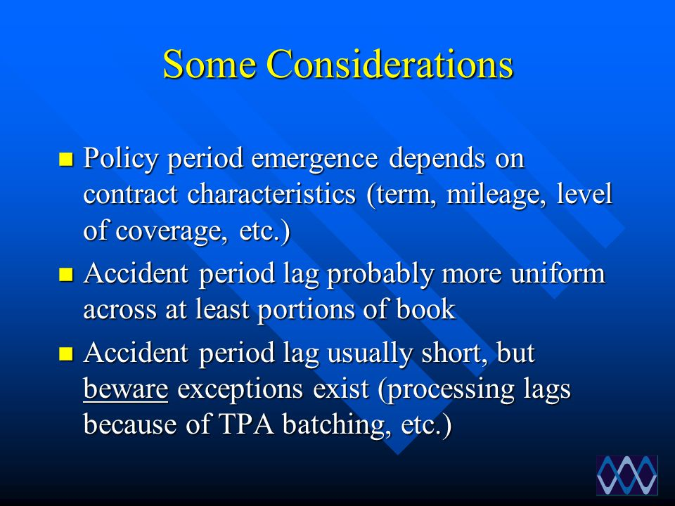 Some Considerations n Policy period emergence depends on contract characteristics (term, mileage, level of coverage, etc.) n Accident period lag proba