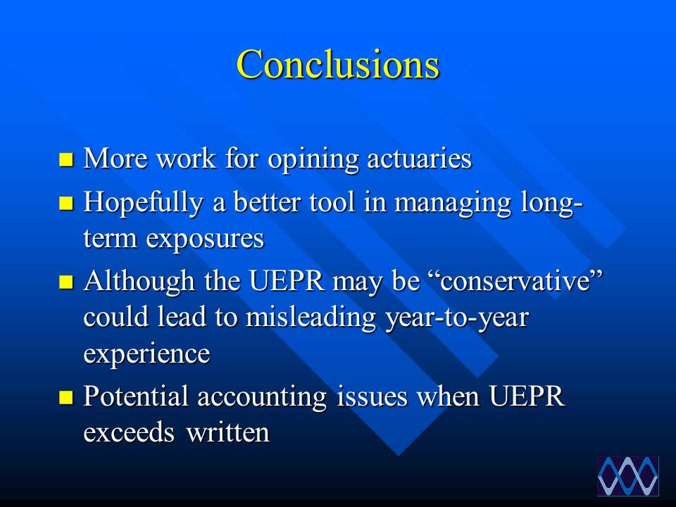"""Conclusions n More work for opining actuaries n Hopefully a better tool in managing long- term exposures n Although the UEPR may be """"conservative"""" cou"""