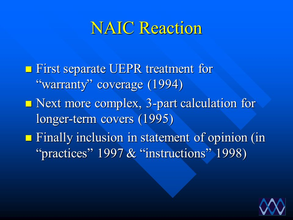 """NAIC Reaction n First separate UEPR treatment for """"warranty"""" coverage (1994) n Next more complex, 3-part calculation for longer-term covers (1995) n F"""
