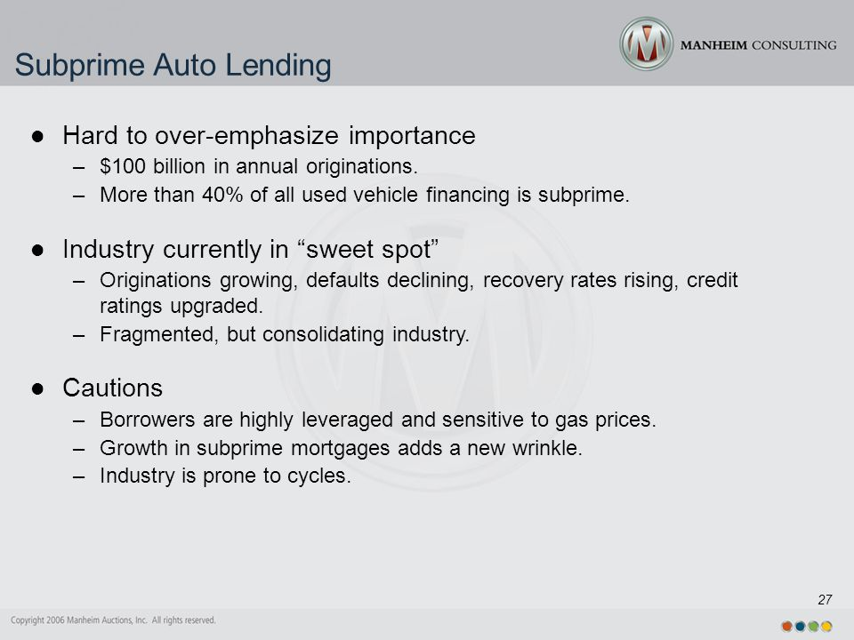 27 Subprime Auto Lending Hard to over-emphasize importance –$100 billion in annual originations.