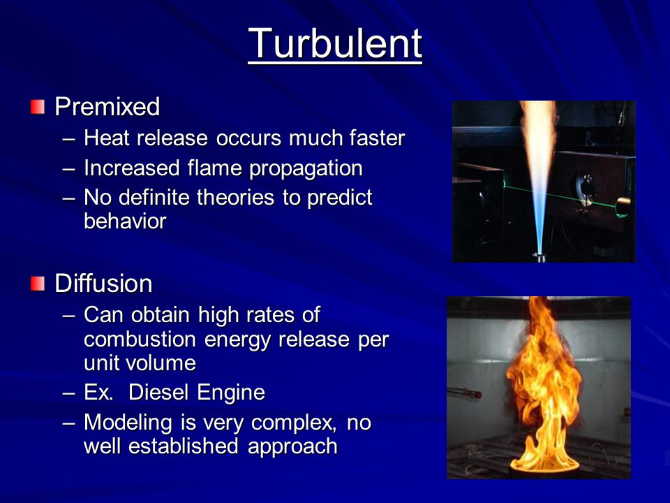 TurbulentPremixed –Heat release occurs much faster –Increased flame propagation –No definite theories to predict behaviorDiffusion –Can obtain high ra
