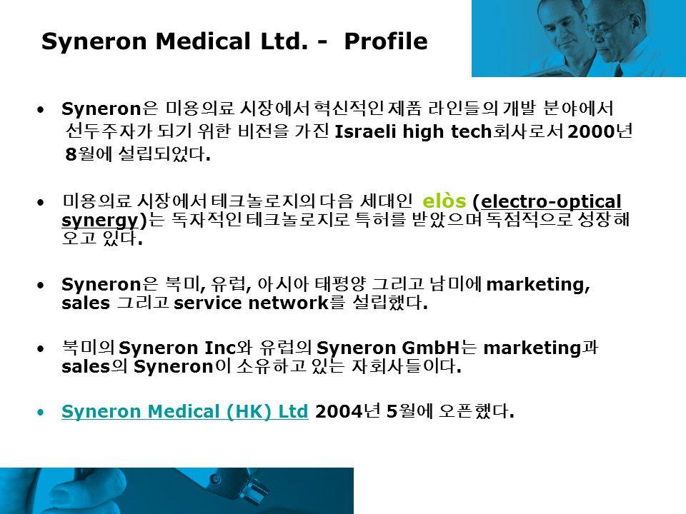 Syneron Medical Ltd. - Profile Syneron 은 미용의료 시장에서 혁신적인 제품 라인들의 개발 분야에서 선두주자가 되기 위한 비전을 가진 Israeli high tech 회사로서 2000 년 8 월에 설립되었다. 미용의료 시장에서 테크놀로지의