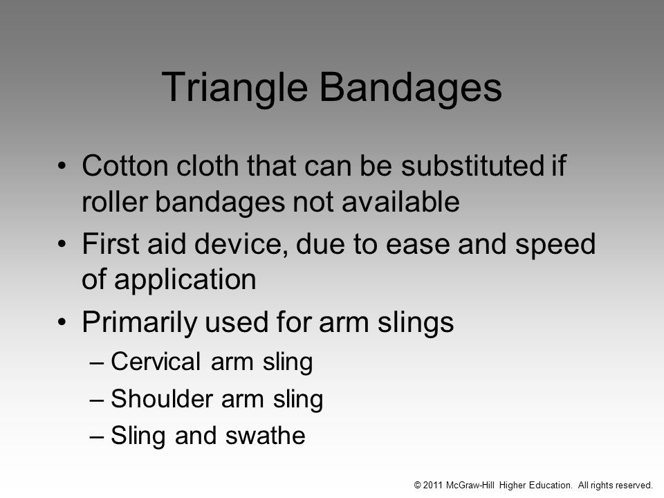Triangle Bandages Cotton cloth that can be substituted if roller bandages not available First aid device, due to ease and speed of application Primarily used for arm slings –Cervical arm sling –Shoulder arm sling –Sling and swathe © 2011 McGraw-Hill Higher Education.