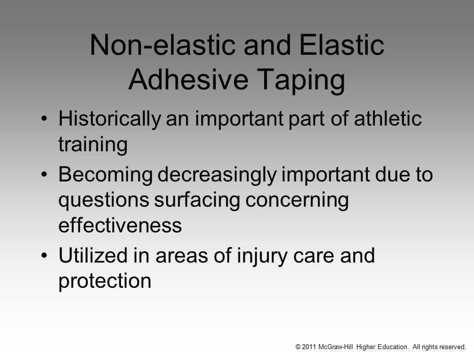 Non-elastic and Elastic Adhesive Taping Historically an important part of athletic training Becoming decreasingly important due to questions surfacing concerning effectiveness Utilized in areas of injury care and protection © 2011 McGraw-Hill Higher Education.