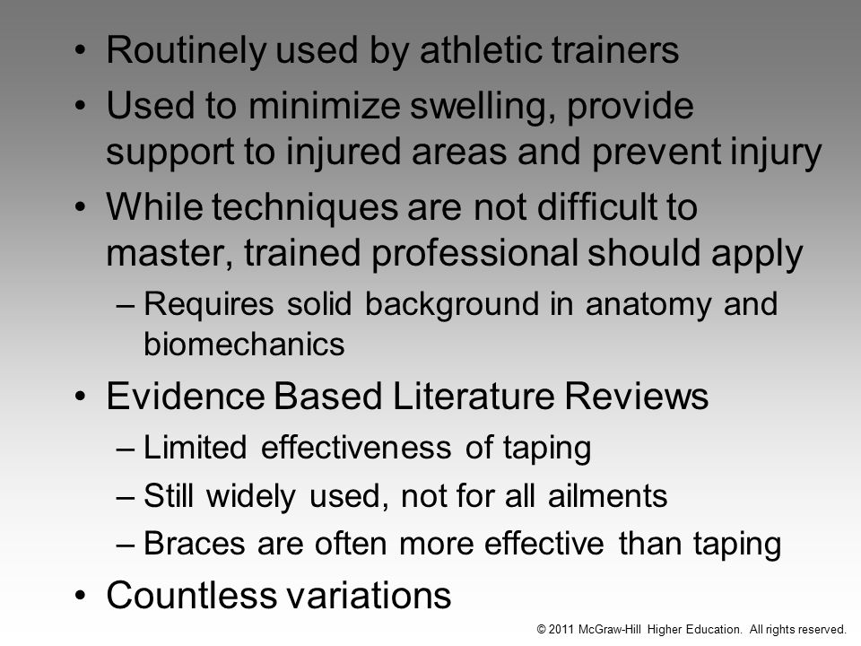 Routinely used by athletic trainers Used to minimize swelling, provide support to injured areas and prevent injury While techniques are not difficult to master, trained professional should apply –Requires solid background in anatomy and biomechanics Evidence Based Literature Reviews –Limited effectiveness of taping –Still widely used, not for all ailments –Braces are often more effective than taping Countless variations © 2011 McGraw-Hill Higher Education.
