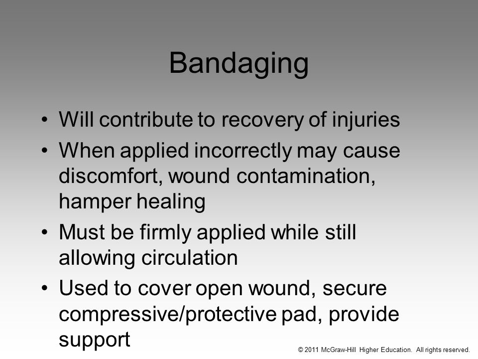 Bandaging Will contribute to recovery of injuries When applied incorrectly may cause discomfort, wound contamination, hamper healing Must be firmly applied while still allowing circulation Used to cover open wound, secure compressive/protective pad, provide support © 2011 McGraw-Hill Higher Education.