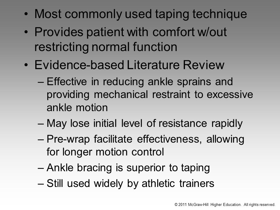 Most commonly used taping technique Provides patient with comfort w/out restricting normal function Evidence-based Literature Review –Effective in reducing ankle sprains and providing mechanical restraint to excessive ankle motion –May lose initial level of resistance rapidly –Pre-wrap facilitate effectiveness, allowing for longer motion control –Ankle bracing is superior to taping –Still used widely by athletic trainers © 2011 McGraw-Hill Higher Education.