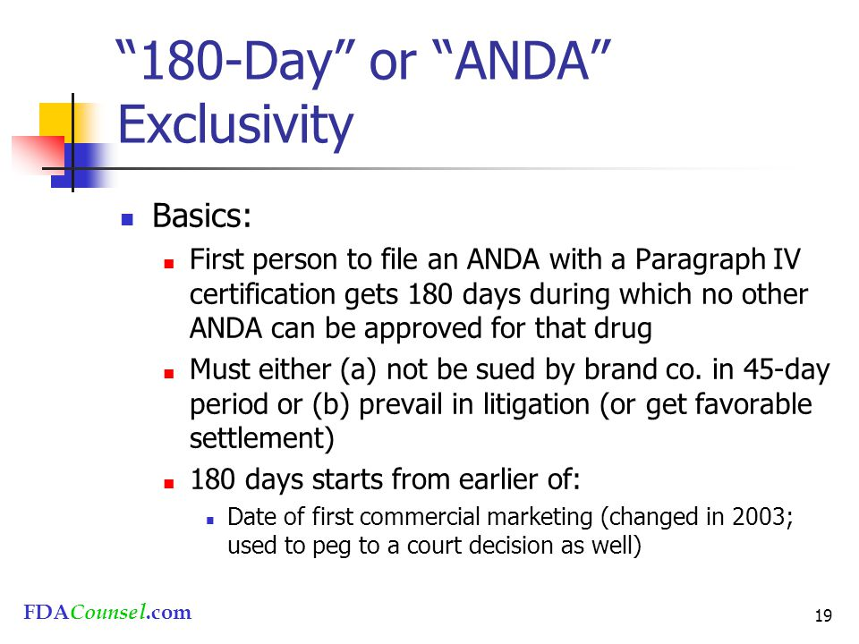 """FDACounsel.com 19 """"180-Day"""" or """"ANDA"""" Exclusivity Basics: First person to file an ANDA with a Paragraph IV certification gets 180 days during which no"""
