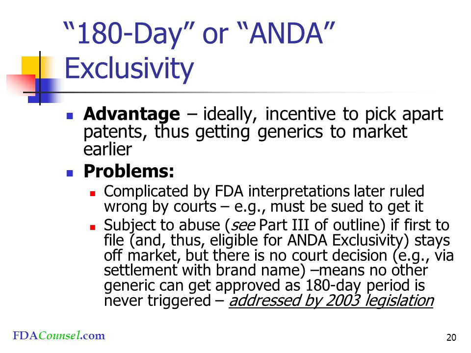"""FDACounsel.com 20 """"180-Day"""" or """"ANDA"""" Exclusivity Advantage – ideally, incentive to pick apart patents, thus getting generics to market earlier Proble"""