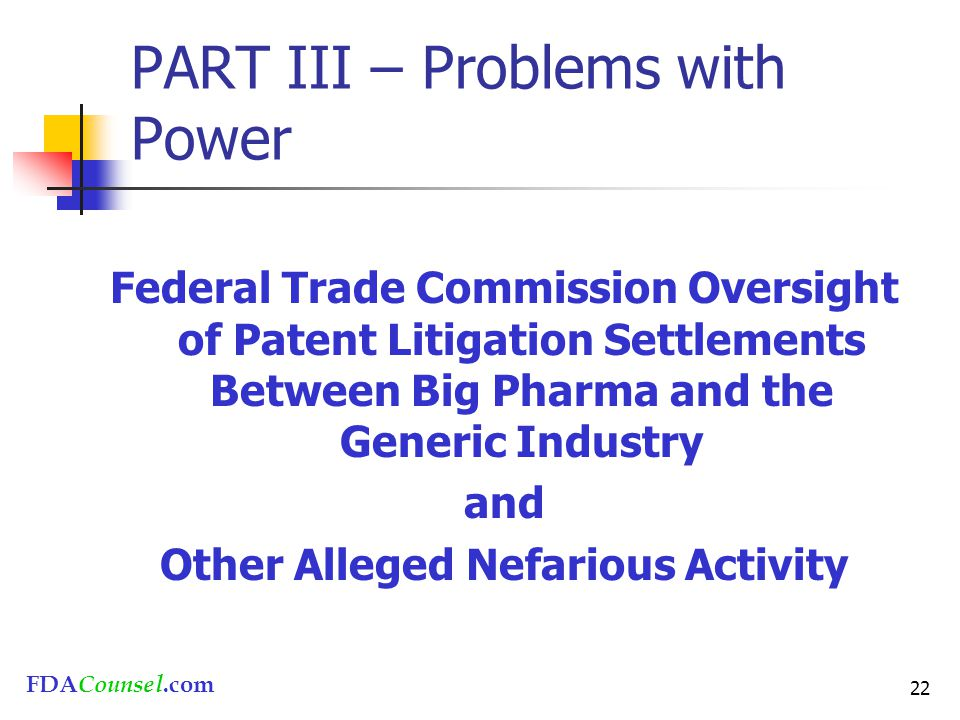 FDACounsel.com 22 PART III – Problems with Power Federal Trade Commission Oversight of Patent Litigation Settlements Between Big Pharma and the Generic Industry and Other Alleged Nefarious Activity