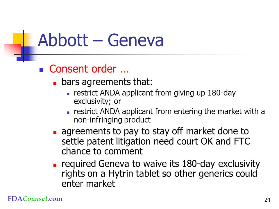 FDACounsel.com 24 Abbott – Geneva Consent order … bars agreements that: restrict ANDA applicant from giving up 180-day exclusivity; or restrict ANDA a