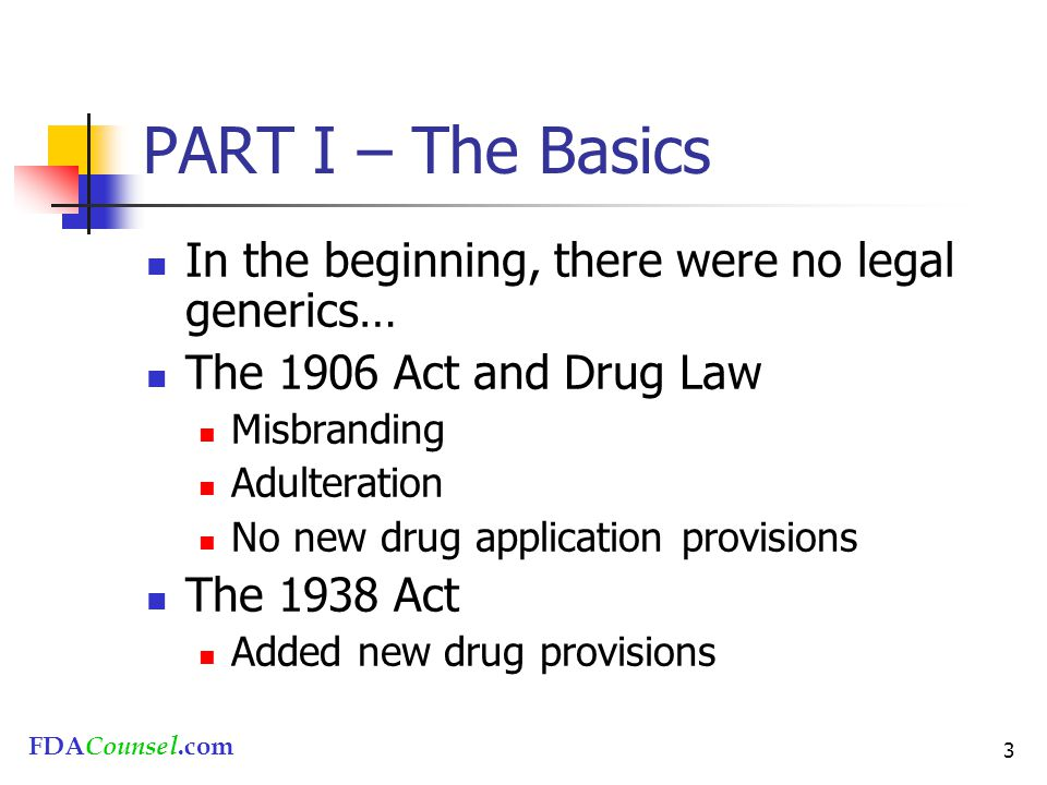 FDACounsel.com 3 PART I – The Basics In the beginning, there were no legal generics… The 1906 Act and Drug Law Misbranding Adulteration No new drug ap