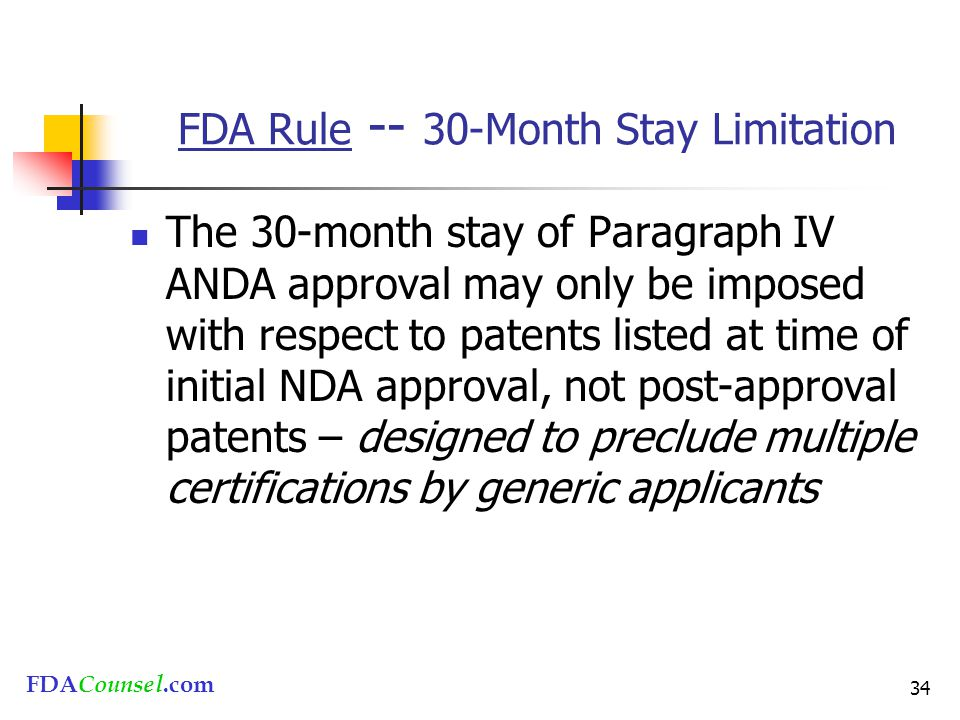 FDACounsel.com 34 FDA Rule -- 30-Month Stay Limitation The 30-month stay of Paragraph IV ANDA approval may only be imposed with respect to patents listed at time of initial NDA approval, not post-approval patents – designed to preclude multiple certifications by generic applicants