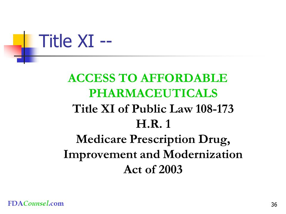 FDACounsel.com 36 Title XI -- ACCESS TO AFFORDABLE PHARMACEUTICALS Title XI of Public Law 108-173 H.R. 1 Medicare Prescription Drug, Improvement and M