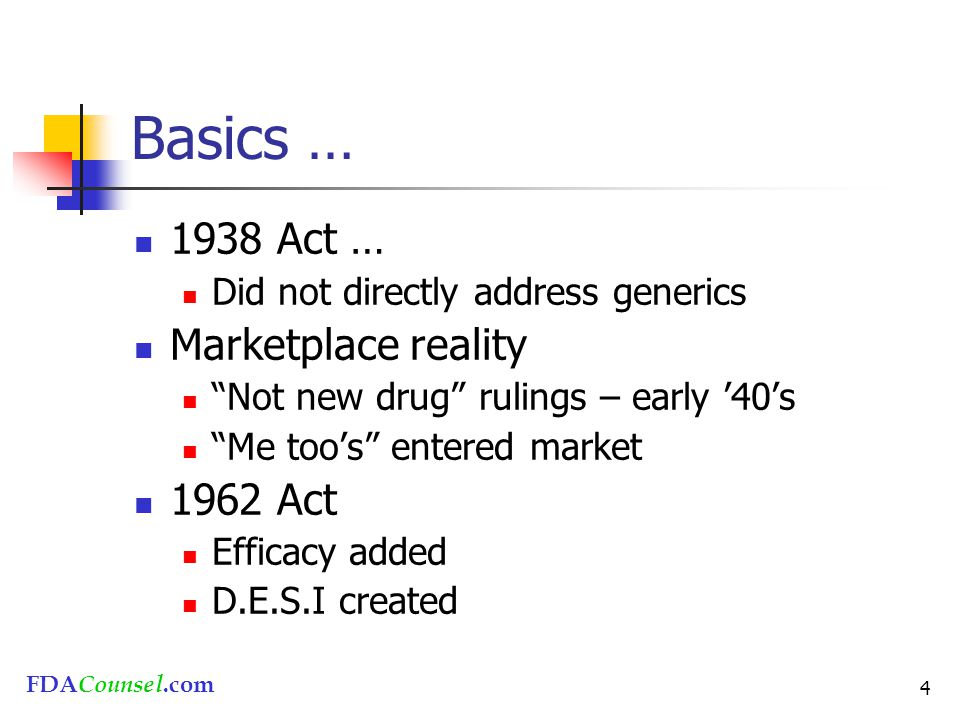 """FDACounsel.com 4 Basics … 1938 Act … Did not directly address generics Marketplace reality """"Not new drug"""" rulings – early '40's """"Me too's"""" entered mar"""