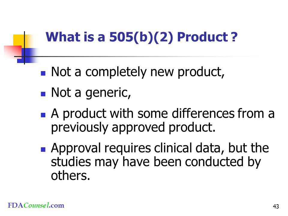 FDACounsel.com 43 What is a 505(b)(2) Product ? Not a completely new product, Not a generic, A product with some differences from a previously approve