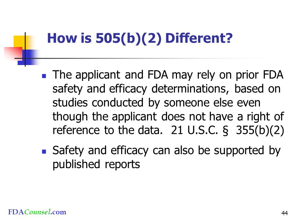 FDACounsel.com 44 How is 505(b)(2) Different? The applicant and FDA may rely on prior FDA safety and efficacy determinations, based on studies conduct