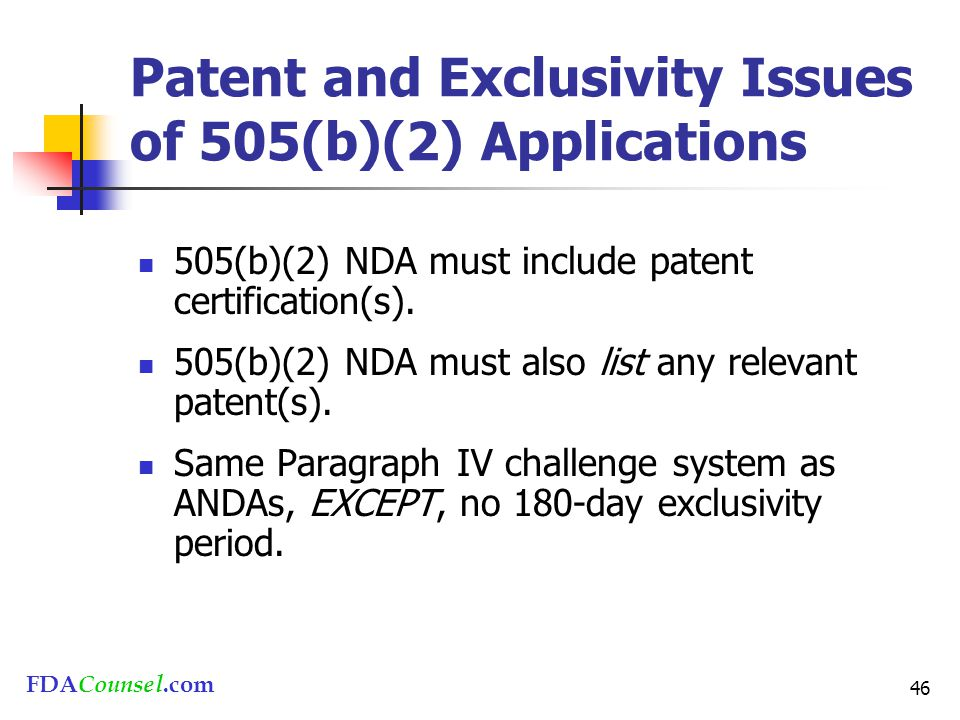 FDACounsel.com 46 Patent and Exclusivity Issues of 505(b)(2) Applications 505(b)(2) NDA must include patent certification(s).