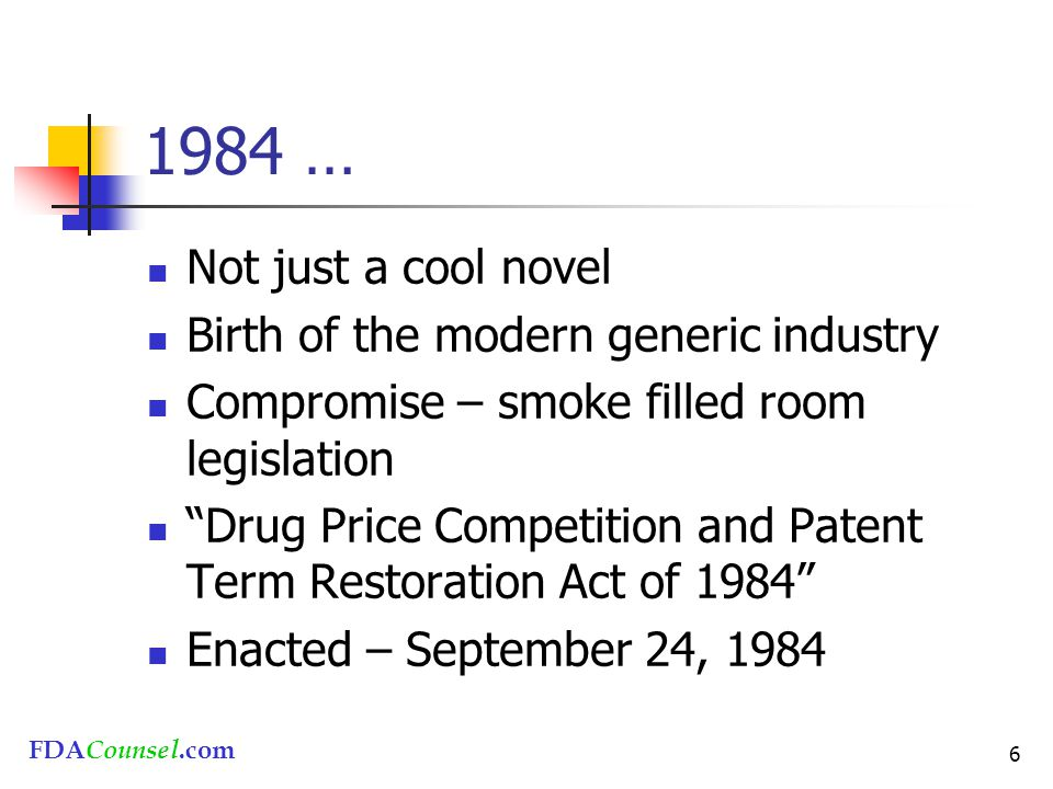 FDACounsel.com 6 1984 … Not just a cool novel Birth of the modern generic industry Compromise – smoke filled room legislation Drug Price Competition and Patent Term Restoration Act of 1984 Enacted – September 24, 1984