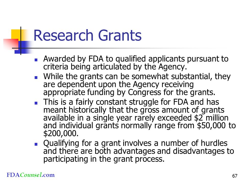 FDACounsel.com 67 Research Grants Awarded by FDA to qualified applicants pursuant to criteria being articulated by the Agency. While the grants can be