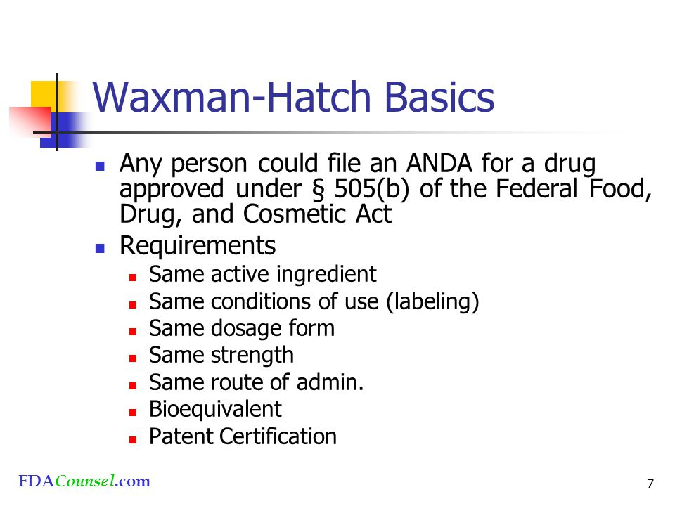 FDACounsel.com 7 Waxman-Hatch Basics Any person could file an ANDA for a drug approved under § 505(b) of the Federal Food, Drug, and Cosmetic Act Requirements Same active ingredient Same conditions of use (labeling) Same dosage form Same strength Same route of admin.