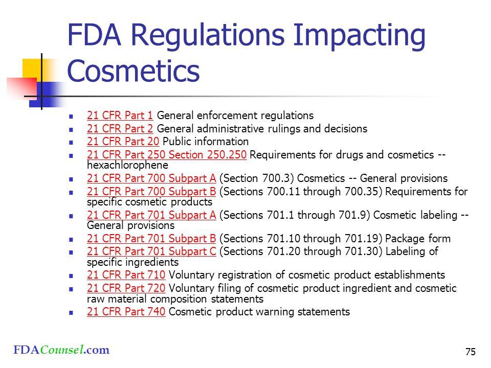 FDACounsel.com 75 FDA Regulations Impacting Cosmetics 21 CFR Part 1 General enforcement regulations 21 CFR Part 1 21 CFR Part 2 General administrative