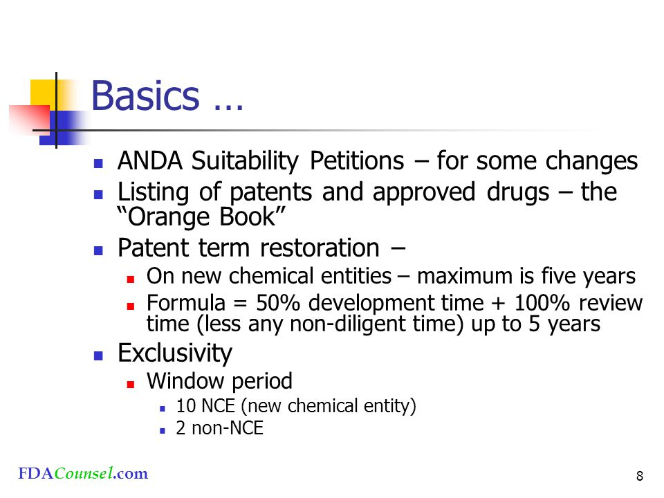 FDACounsel.com 8 Basics … ANDA Suitability Petitions – for some changes Listing of patents and approved drugs – the Orange Book Patent term restoration – On new chemical entities – maximum is five years Formula = 50% development time + 100% review time (less any non-diligent time) up to 5 years Exclusivity Window period 10 NCE (new chemical entity) 2 non-NCE