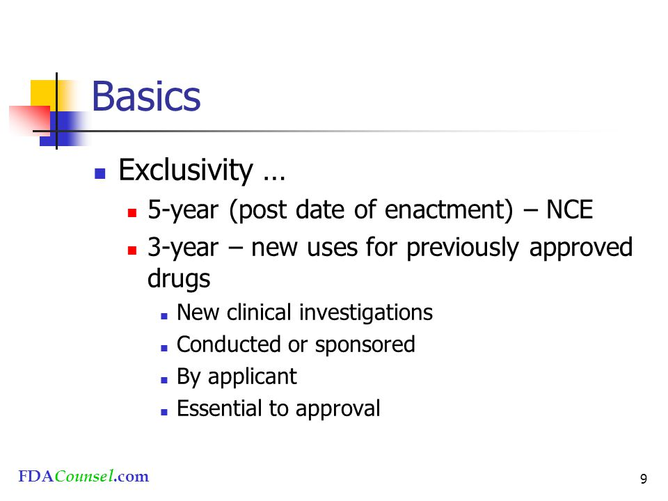 FDACounsel.com 9 Basics Exclusivity … 5-year (post date of enactment) – NCE 3-year – new uses for previously approved drugs New clinical investigations Conducted or sponsored By applicant Essential to approval