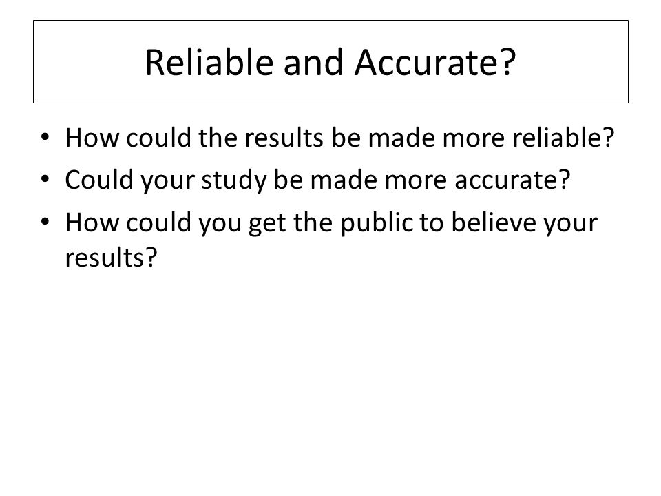 Reliable and Accurate? How could the results be made more reliable? Could your study be made more accurate? How could you get the public to believe yo