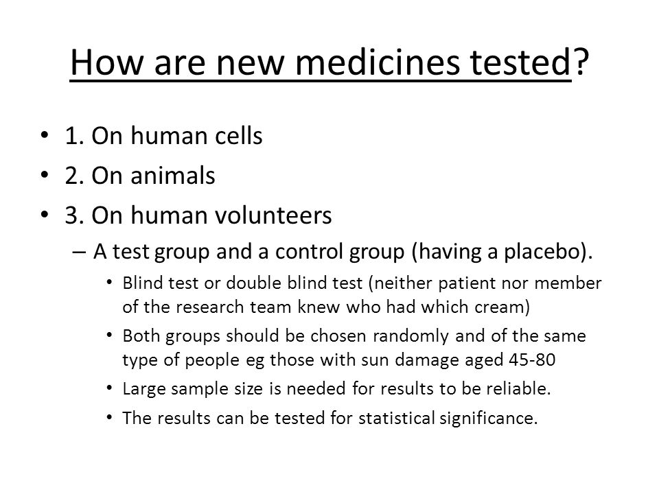 How are new medicines tested? 1. On human cells 2. On animals 3. On human volunteers – A test group and a control group (having a placebo). Blind test