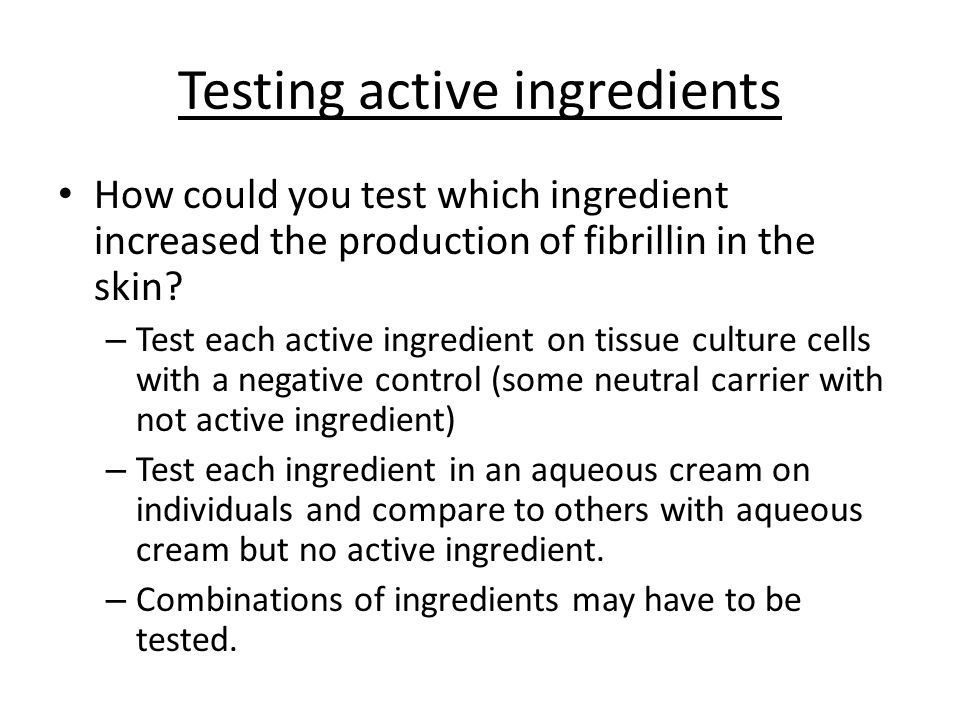 Testing active ingredients How could you test which ingredient increased the production of fibrillin in the skin? – Test each active ingredient on tis