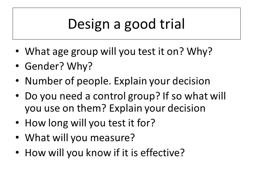 Design a good trial What age group will you test it on? Why? Gender? Why? Number of people. Explain your decision Do you need a control group? If so w