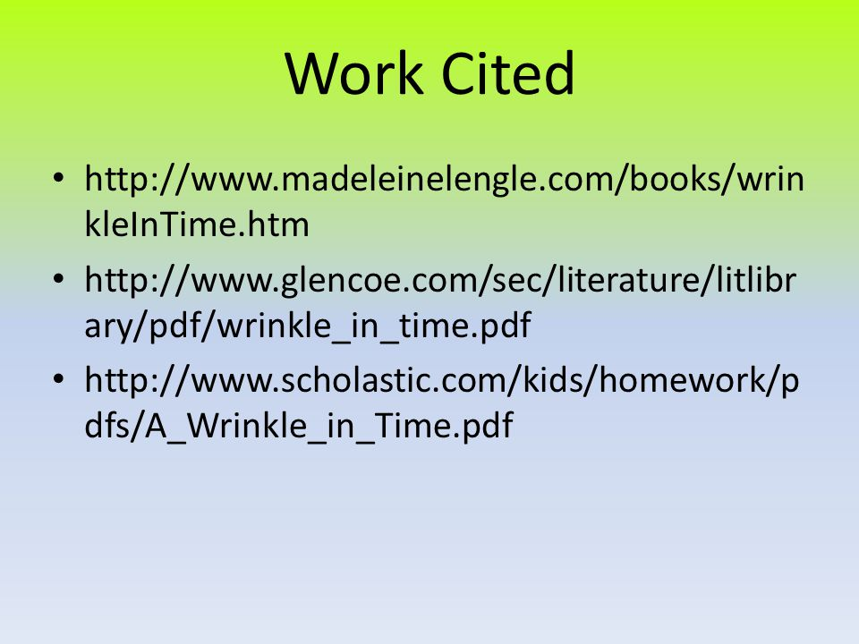 Work Cited http://www.madeleinelengle.com/books/wrin kleInTime.htm http://www.glencoe.com/sec/literature/litlibr ary/pdf/wrinkle_in_time.pdf http://www.scholastic.com/kids/homework/p dfs/A_Wrinkle_in_Time.pdf