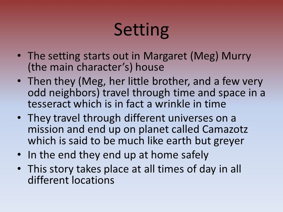 Setting The setting starts out in Margaret (Meg) Murry (the main character's) house Then they (Meg, her little brother, and a few very odd neighbors)
