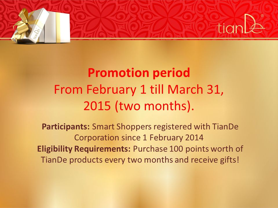 Participants: Smart Shoppers registered with TianDe Corporation since 1 February 2014 Eligibility Requirements: Purchase 100 points worth of TianDe products every two months and receive gifts.