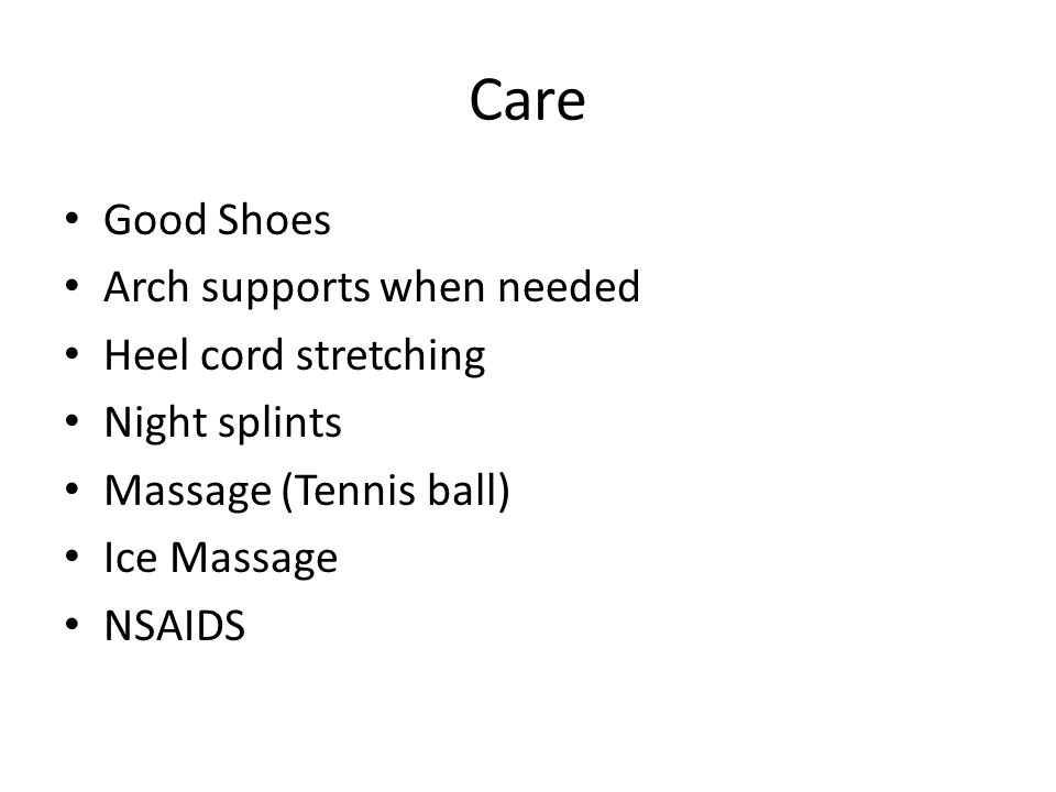 Care Good Shoes Arch supports when needed Heel cord stretching Night splints Massage (Tennis ball) Ice Massage NSAIDS