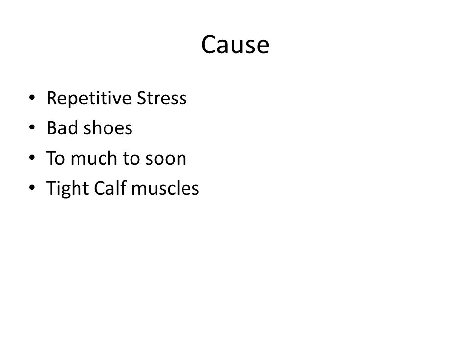 Cause Repetitive Stress Bad shoes To much to soon Tight Calf muscles