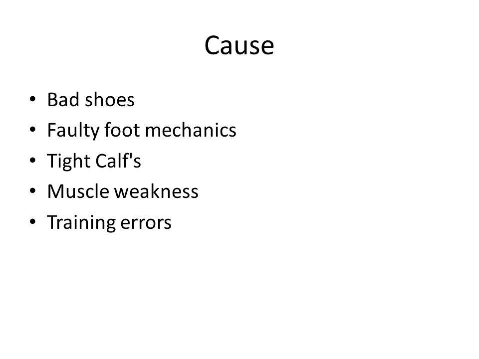 Cause Bad shoes Faulty foot mechanics Tight Calf s Muscle weakness Training errors
