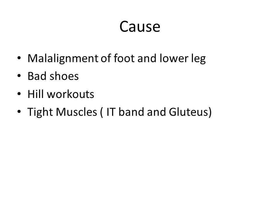 Cause Malalignment of foot and lower leg Bad shoes Hill workouts Tight Muscles ( IT band and Gluteus)