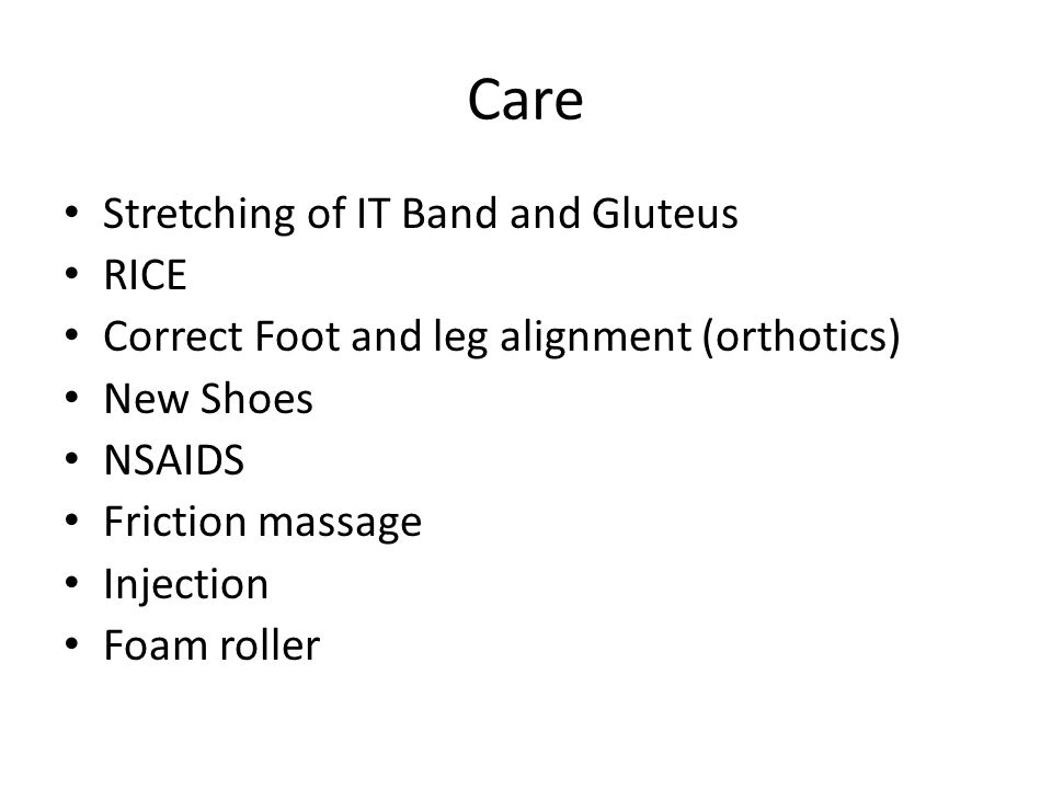 Care Stretching of IT Band and Gluteus RICE Correct Foot and leg alignment (orthotics) New Shoes NSAIDS Friction massage Injection Foam roller